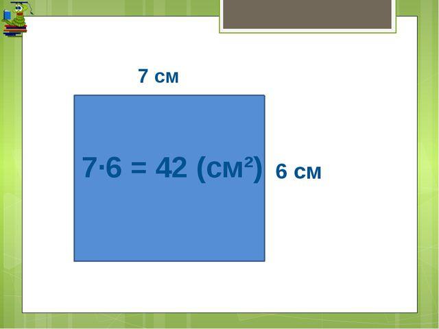 7·6 = 42 (см²) 7 см 6 см