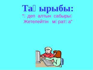 """""""Әдеп алтын сабырың Жетелейтін мұратқа"""" Тақырыбы:"""