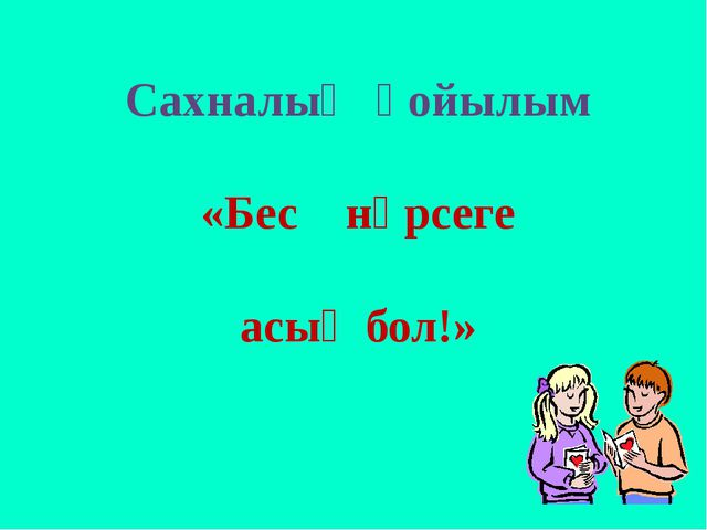 Сахналық қойылым «Бес нәрсеге асық бол!»