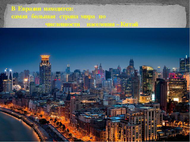 В Евразии находится: самая большая страна мира по численности населения – Ки...