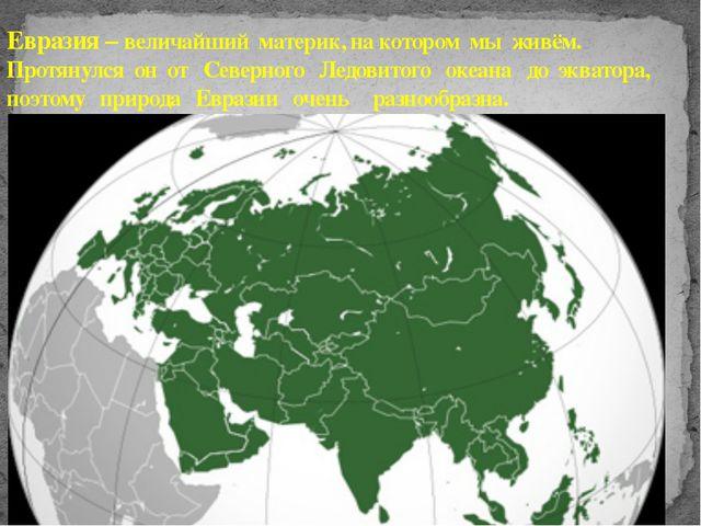 Евразия – величайший материк, на котором мы живём. Протянулся он от Северного...
