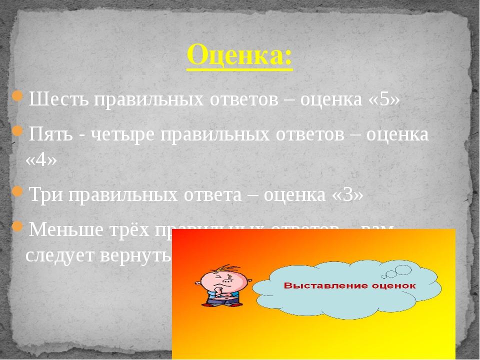 Шесть правильных ответов – оценка «5» Пять - четыре правильных ответов – оцен...