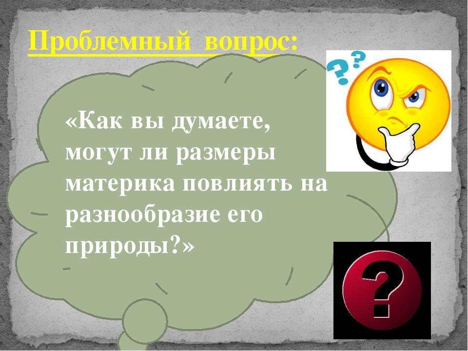 Проблемный вопрос: «Как вы думаете, могут ли размеры материка повлиять на раз...