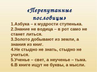 «Перепутанные пословицы» Азбука – к мудрости ступенька. Знание не водица – в