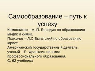 Самообразование – путь к успеху Композитор – А. П. Бородин по образованию мед