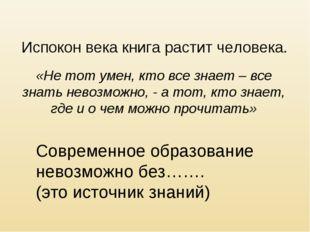Испокон века книга растит человека. «Не тот умен, кто все знает – все знать н