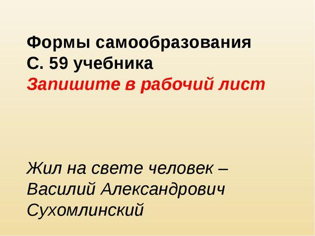 Формы самообразования С. 59 учебника Запишите в рабочий лист Жил на свете чел...