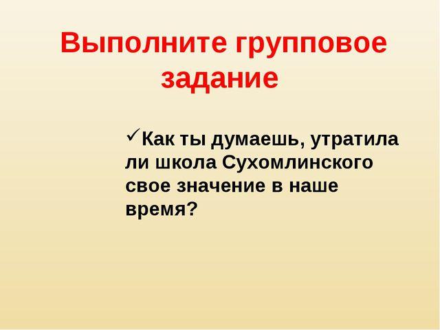 Выполните групповое задание Как ты думаешь, утратила ли школа Сухомлинского с...
