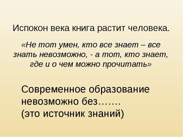 Испокон века книга растит человека. «Не тот умен, кто все знает – все знать н...
