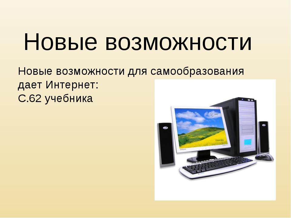 Новые возможности Новые возможности для самообразования дает Интернет: С.62 у...
