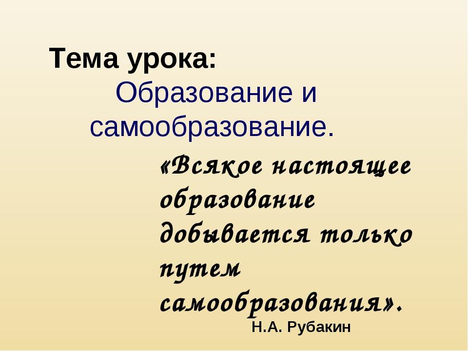 Тема урока: Образование и самообразование. «Всякое настоящее образование добы...