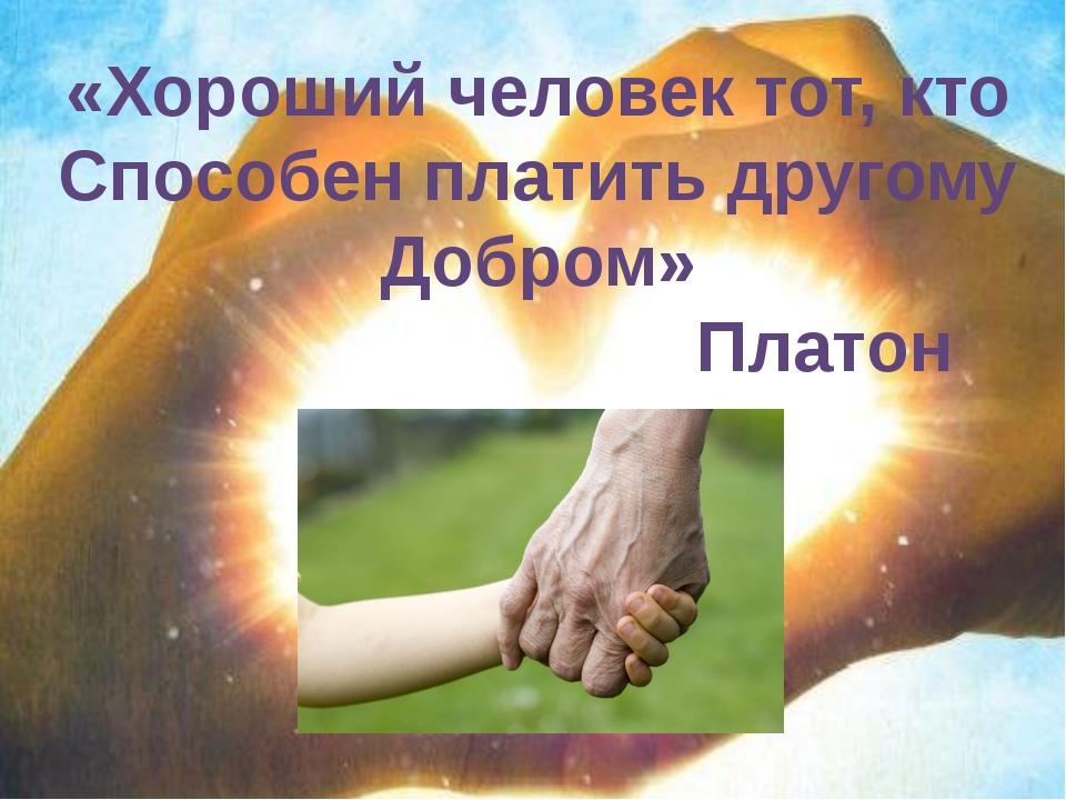 «Хороший человек тот, кто Способен платить другому Добром» Платон