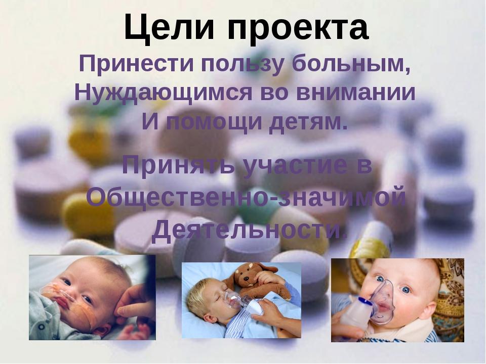 Цели проекта Принести пользу больным, Нуждающимся во внимании И помощи детям....