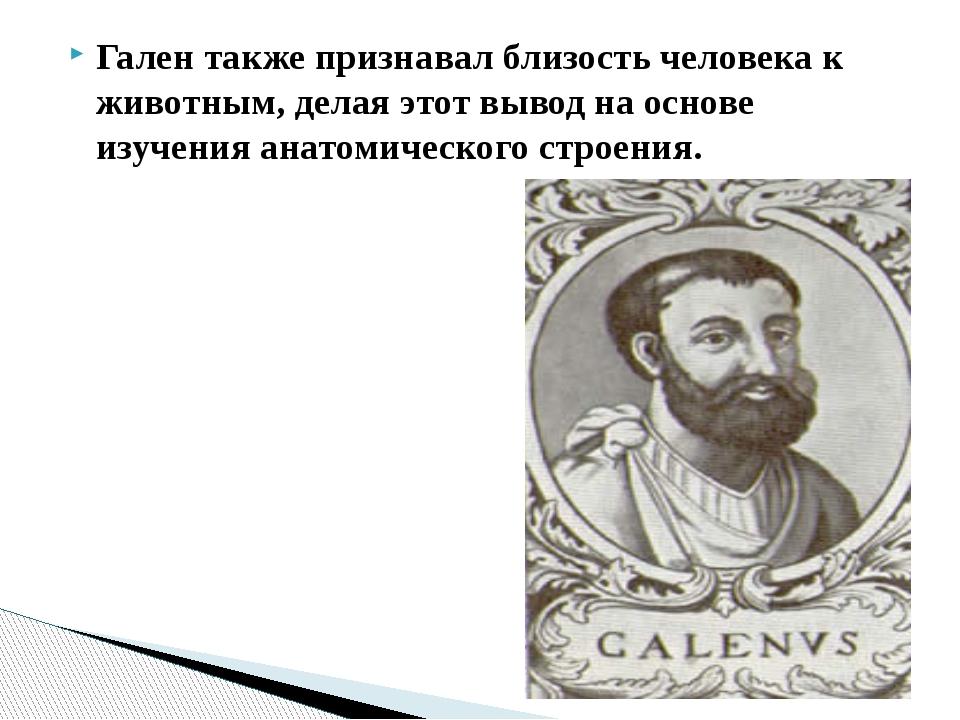Гален также признавал близость человека к животным, делая этот вывод на основ...