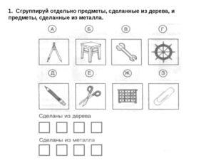 1. Сгруппируй отдельно предметы, сделанные из дерева, и предметы, сделанные и