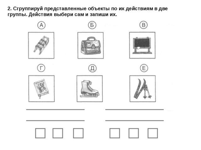 2. Сгруппируй представленные объекты по их действиям в две группы. Действия в...