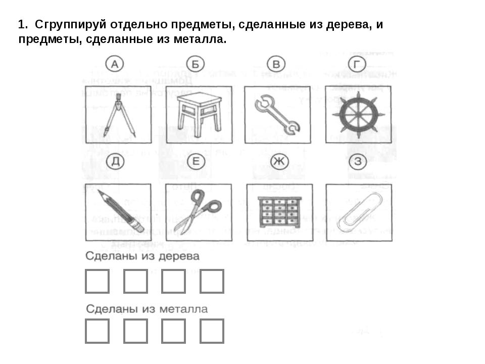1. Сгруппируй отдельно предметы, сделанные из дерева, и предметы, сделанные и...