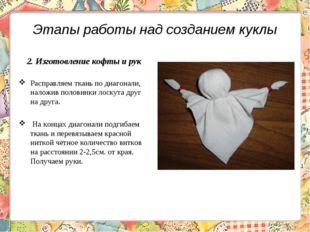 Этапы работы над созданием куклы 2. Изготовление кофты и рук Расправляем ткан