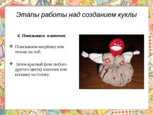 Этапы работы над созданием куклы 6. Повязываем платочек Повязываем матрёшку и