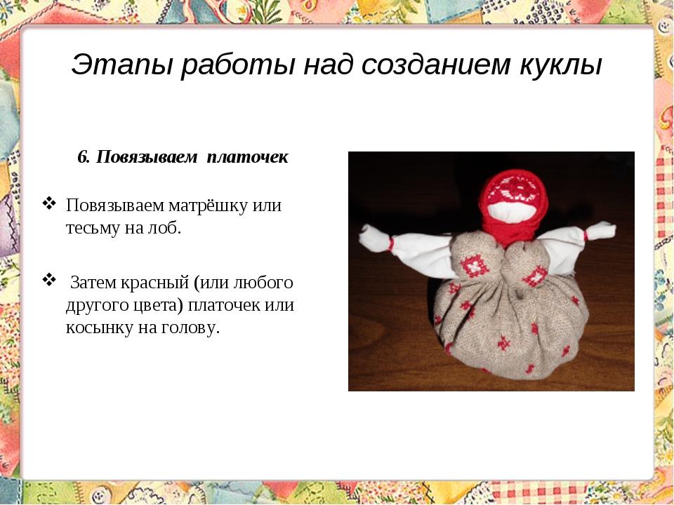 Этапы работы над созданием куклы 6. Повязываем платочек Повязываем матрёшку и...