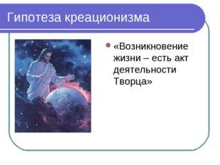 Гипотеза креационизма «Возникновение жизни – есть акт деятельности Творца»