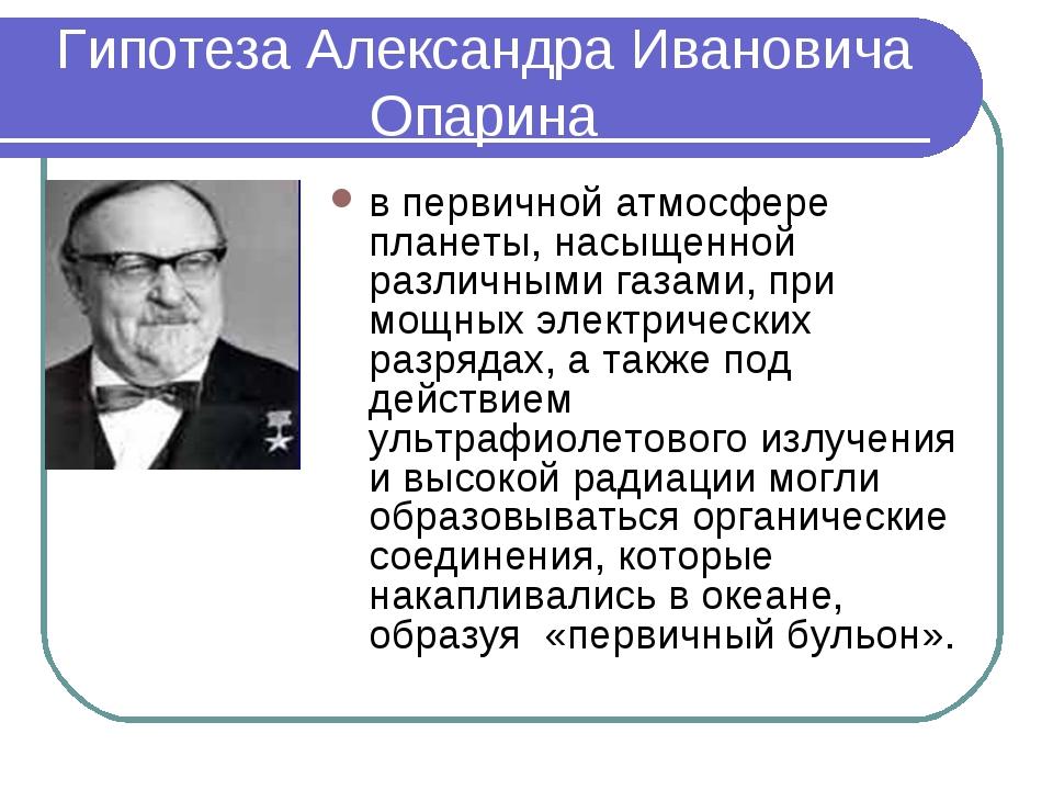 Гипотеза Александра Ивановича Опарина в первичной атмосфере планеты, насыщенн...
