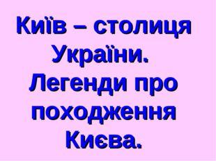 Київ – столиця України. Легенди про походження Києва.