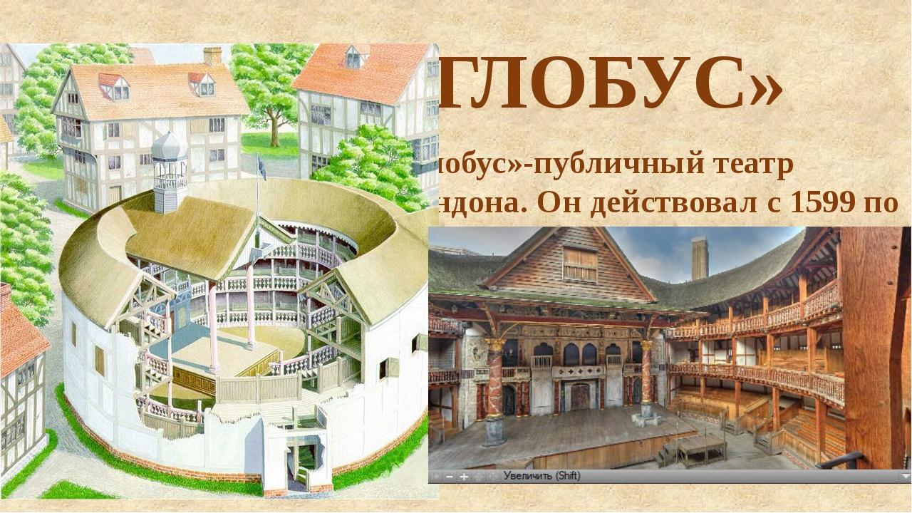ТЕАТР «ГЛОБУС» «Глобус»-публичный театр Лондона. Он действовал с 1599 по 1644...