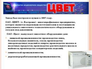 Завод был построен и пущен в 1967 году. ОАО «ЦВЕТ» (г. Кострома) - многопроф