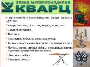 Костромской завод металлоизделий «Кварц» основан в 1989 году. Предприятие вы