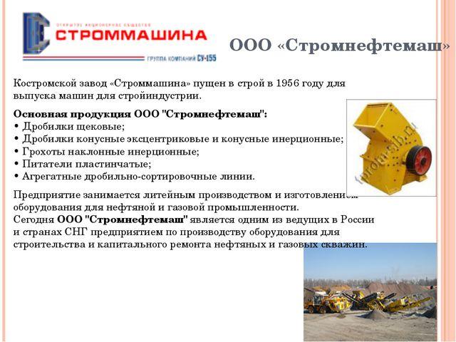 ООО «Стромнефтемаш» Костромской завод «Строммашина» пущен в строй в 1956 год...