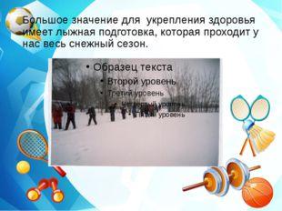 Большое значение для укрепления здоровья имеет лыжная подготовка, которая про