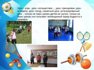 Урок – игра , урок –путешествие , , урок -тренировка, урок-эстафета, урок- п