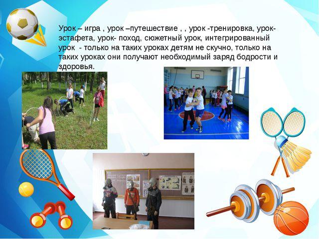 Урок – игра , урок –путешествие , , урок -тренировка, урок-эстафета, урок- п...