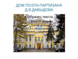 ДОМ ПОЭТА-ПАРТИЗАНА Д.В.ДАВЫДОВА
