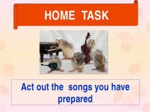Act out the songs you have prepared HOME TASK