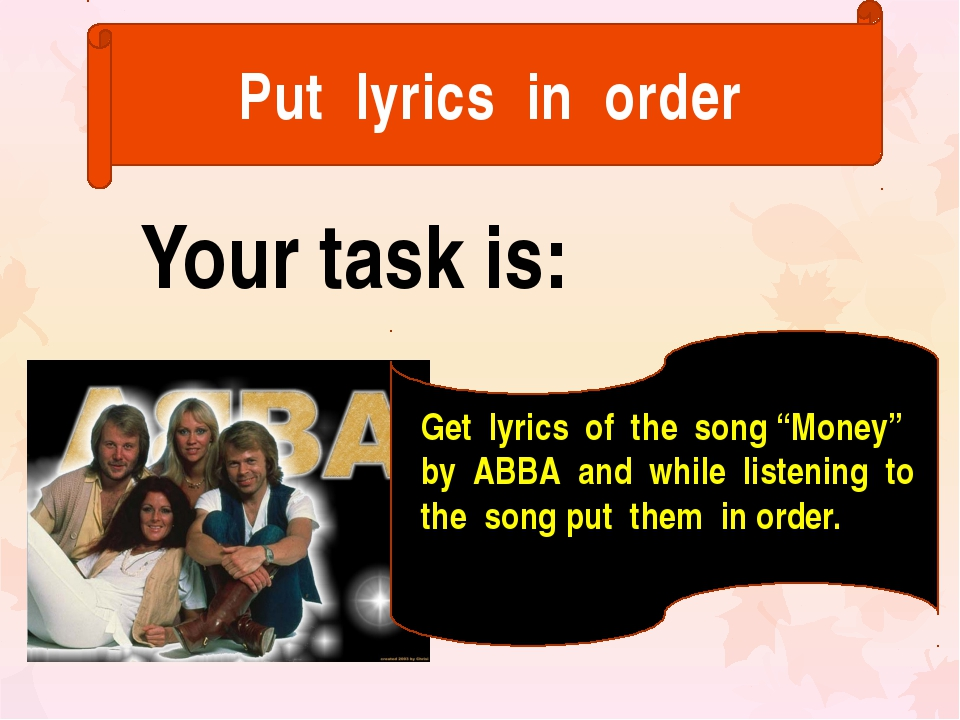 "Put lyrics in order Your task is: Get lyrics of the song ""Money"" by ABBA and..."
