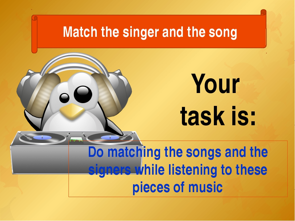 Match the singer and the song Your task is: Do matching the songs and the sig...