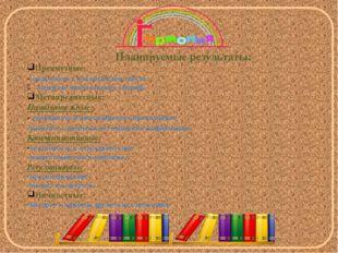 Планируемые результаты: Предметные: -ознакомить с новым видом текста; развит
