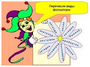 Перечисли виды фольклора: п о т е ш к а п е с н я б ы л и н а п р и б а у т к