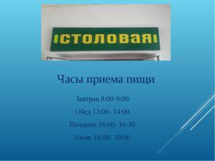 Часы приема пищи Завтрак 8:00-9:00 Обед 13:00- 14:00 Полдник 16:00- 16:30 Ужи