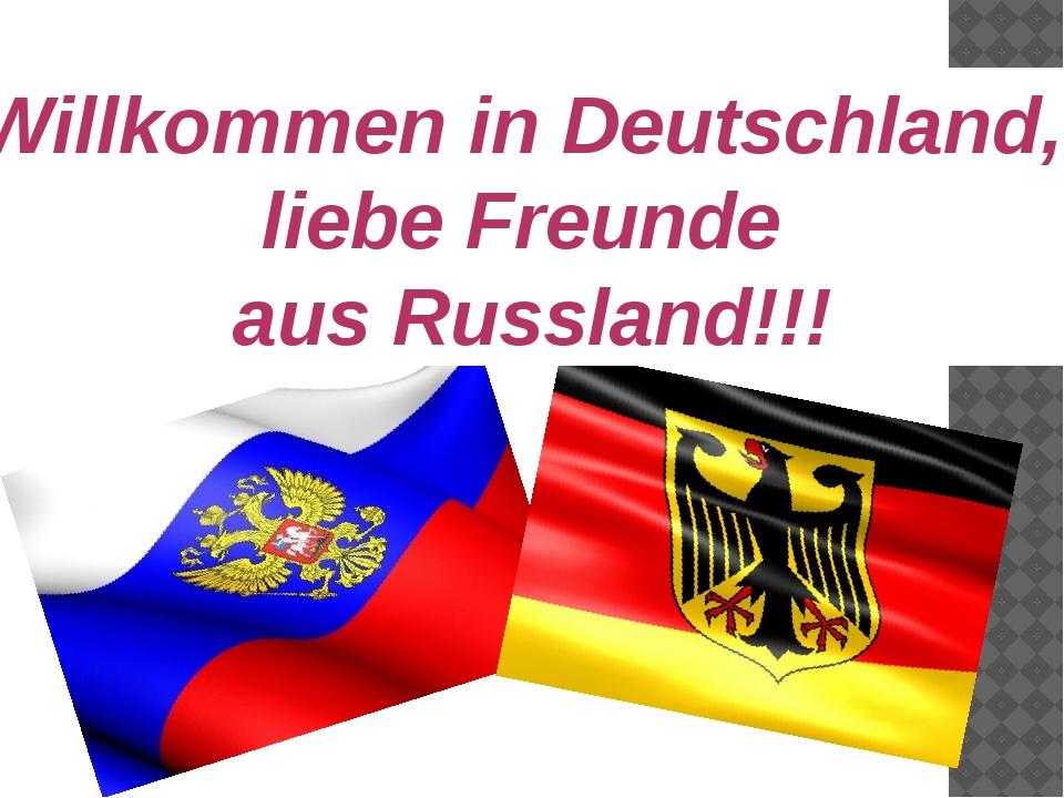 Willkommen in Deutschland, liebe Freunde aus Russland!!!