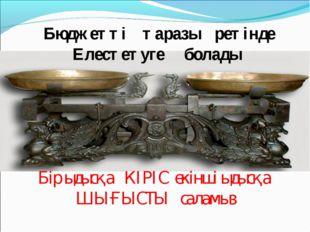 Бюджетті таразы ретінде Елестетуге болады Бір ыдысқа КІРІС екінші ыдысқа ШЫҒ