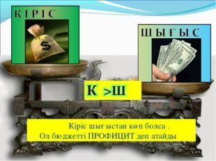 Кіріс шығыстан көп болса . Ол бюджетті ПРОФИЦИТ деп атайды