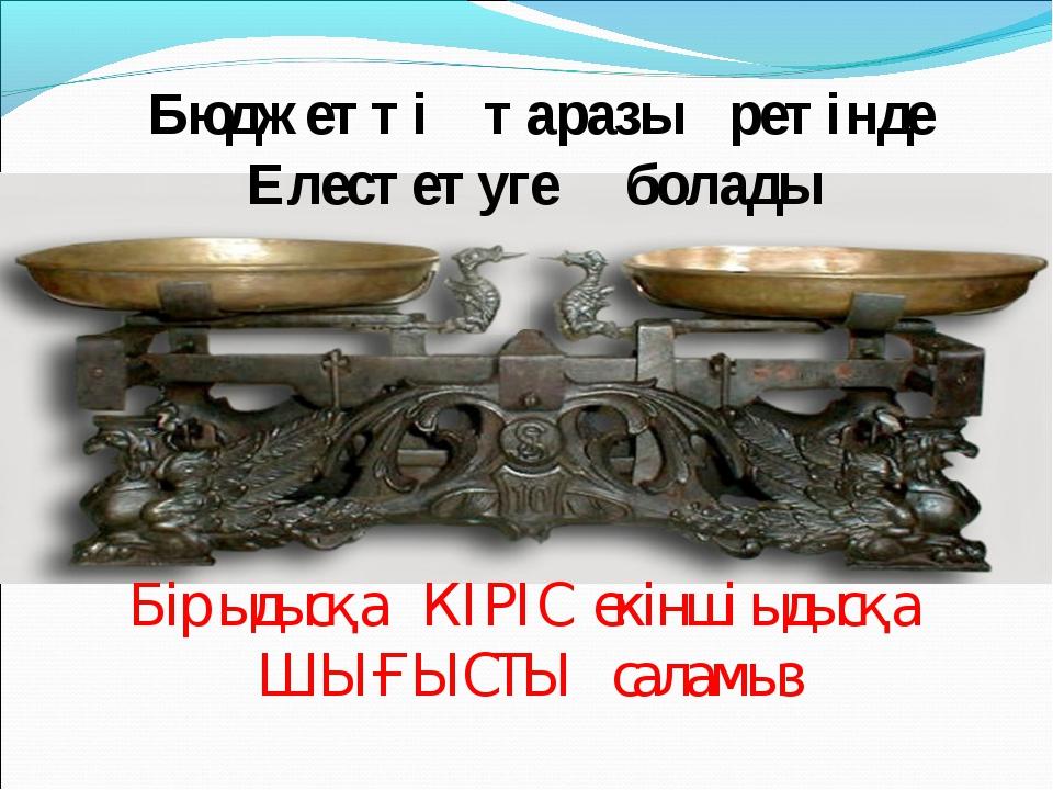 Бюджетті таразы ретінде Елестетуге болады Бір ыдысқа КІРІС екінші ыдысқа ШЫҒ...