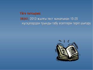 Үйге тапсырма: №241, 2013 жылғы тест жинағынан 15-25 нұсқалардан туынды табу