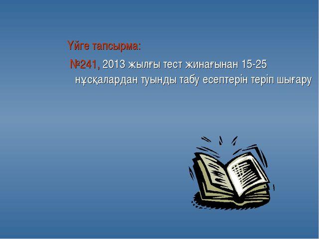 Үйге тапсырма: №241, 2013 жылғы тест жинағынан 15-25 нұсқалардан туынды табу...