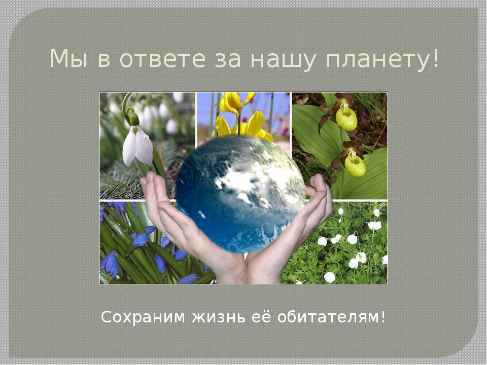 Мы в ответе за нашу планету! Сохраним жизнь её обитателям!