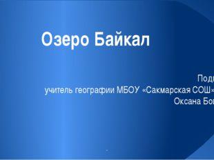 Озеро Байкал Подготовила учитель географии МБОУ «Сакмарская СОШ» Шишова Окса