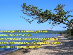Возраст котловины озера. Байкал находится в очень древней котловине.Возраст-